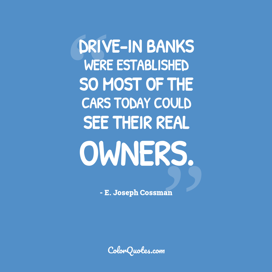Drive-in banks were established so most of the cars today could see their real owners.