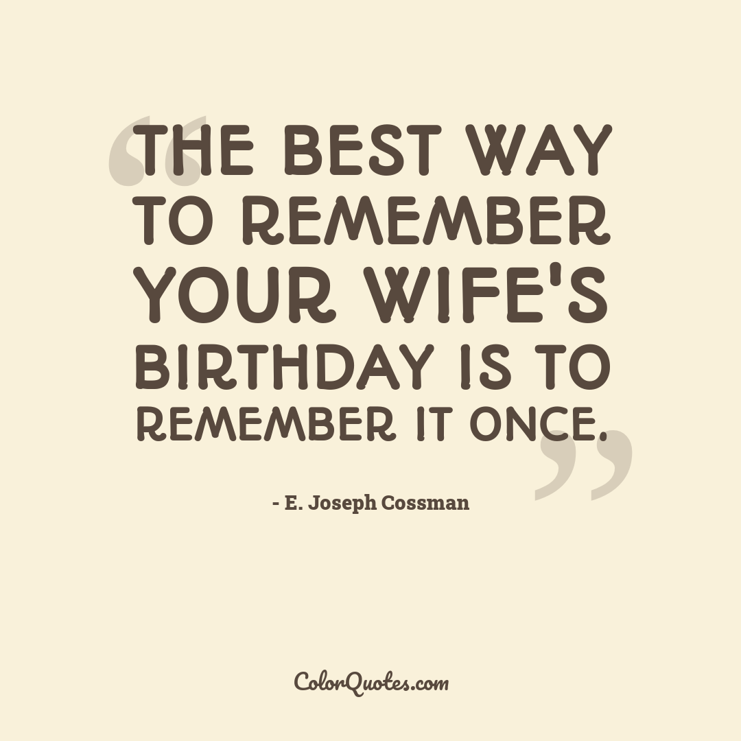 The best way to remember your wife's birthday is to remember it once.