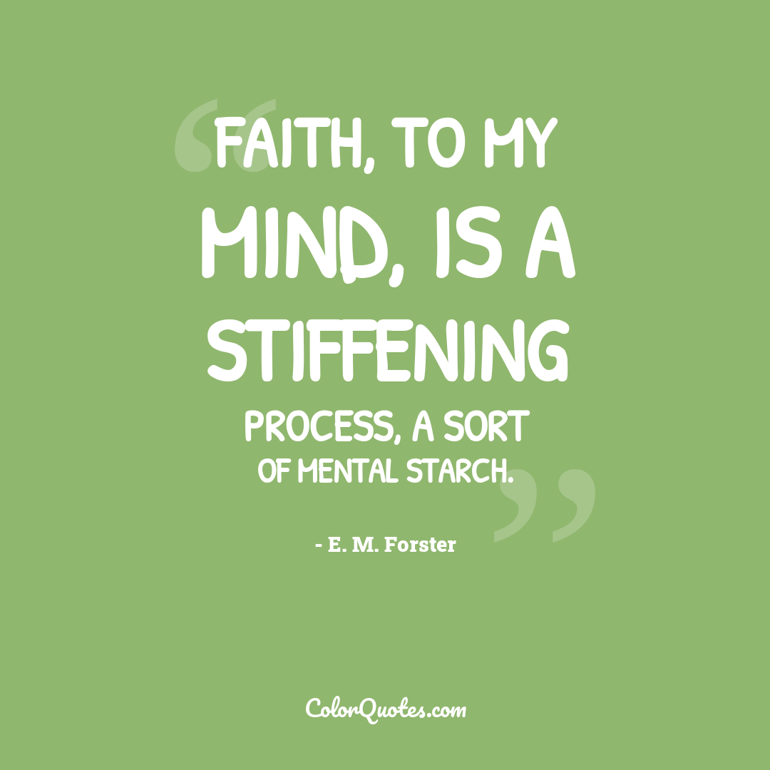 Faith, to my mind, is a stiffening process, a sort of mental starch.