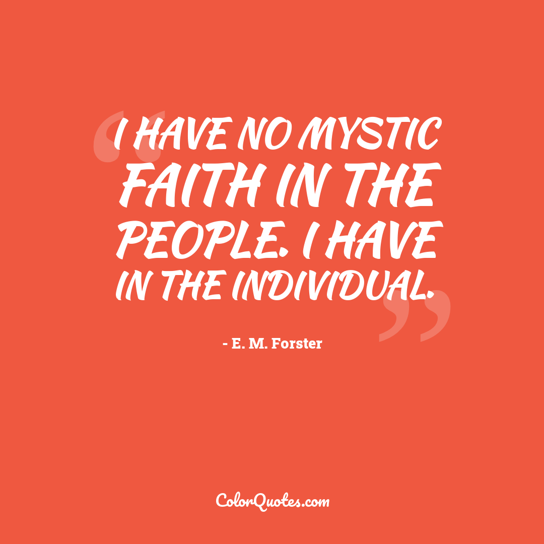 I have no mystic faith in the people. I have in the individual.