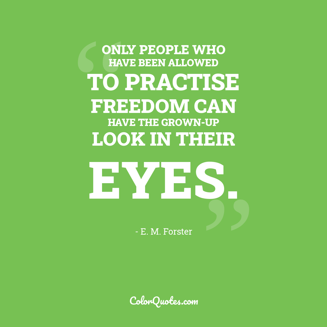 Only people who have been allowed to practise freedom can have the grown-up look in their eyes.