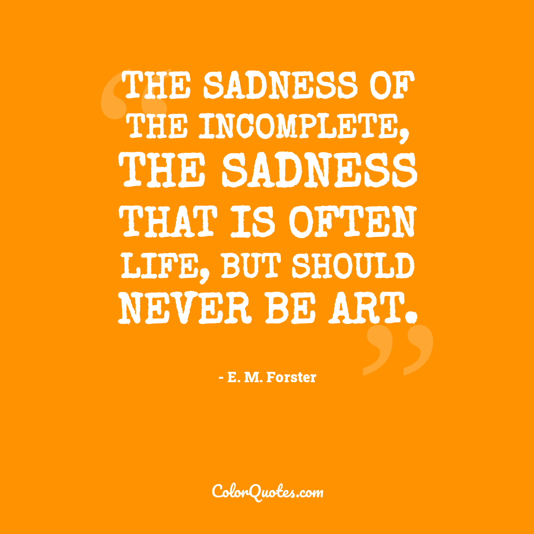 The sadness of the incomplete, the sadness that is often Life, but should never be Art.