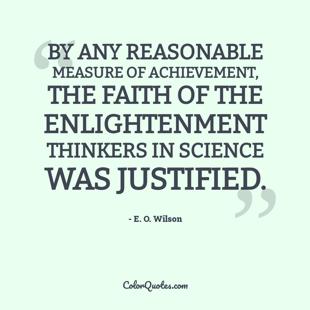 By any reasonable measure of achievement, the faith of the Enlightenment thinkers in science was justified.