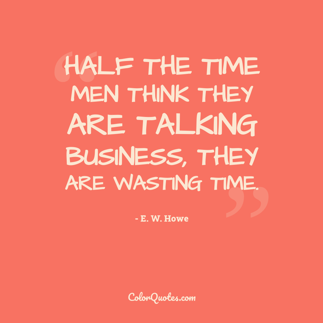 Half the time men think they are talking business, they are wasting time.