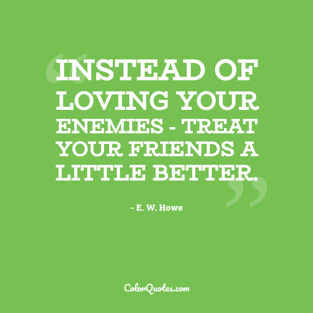 Instead of loving your enemies - treat your friends a little better.