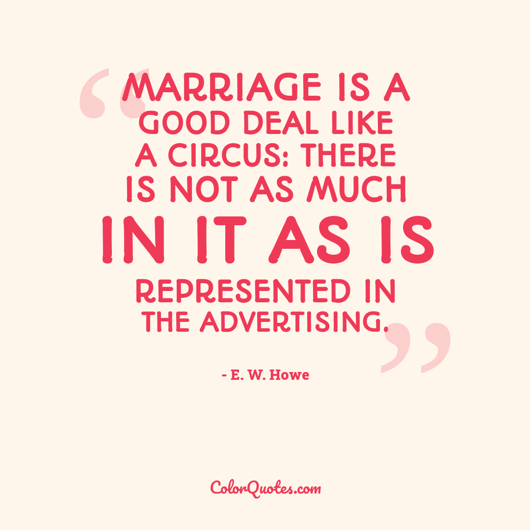 Marriage is a good deal like a circus: there is not as much in it as is represented in the advertising.