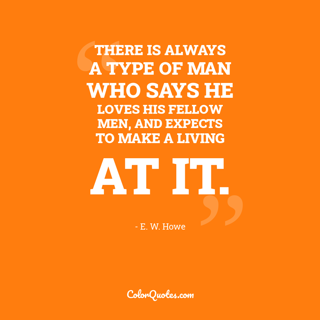 There is always a type of man who says he loves his fellow men, and expects to make a living at it.