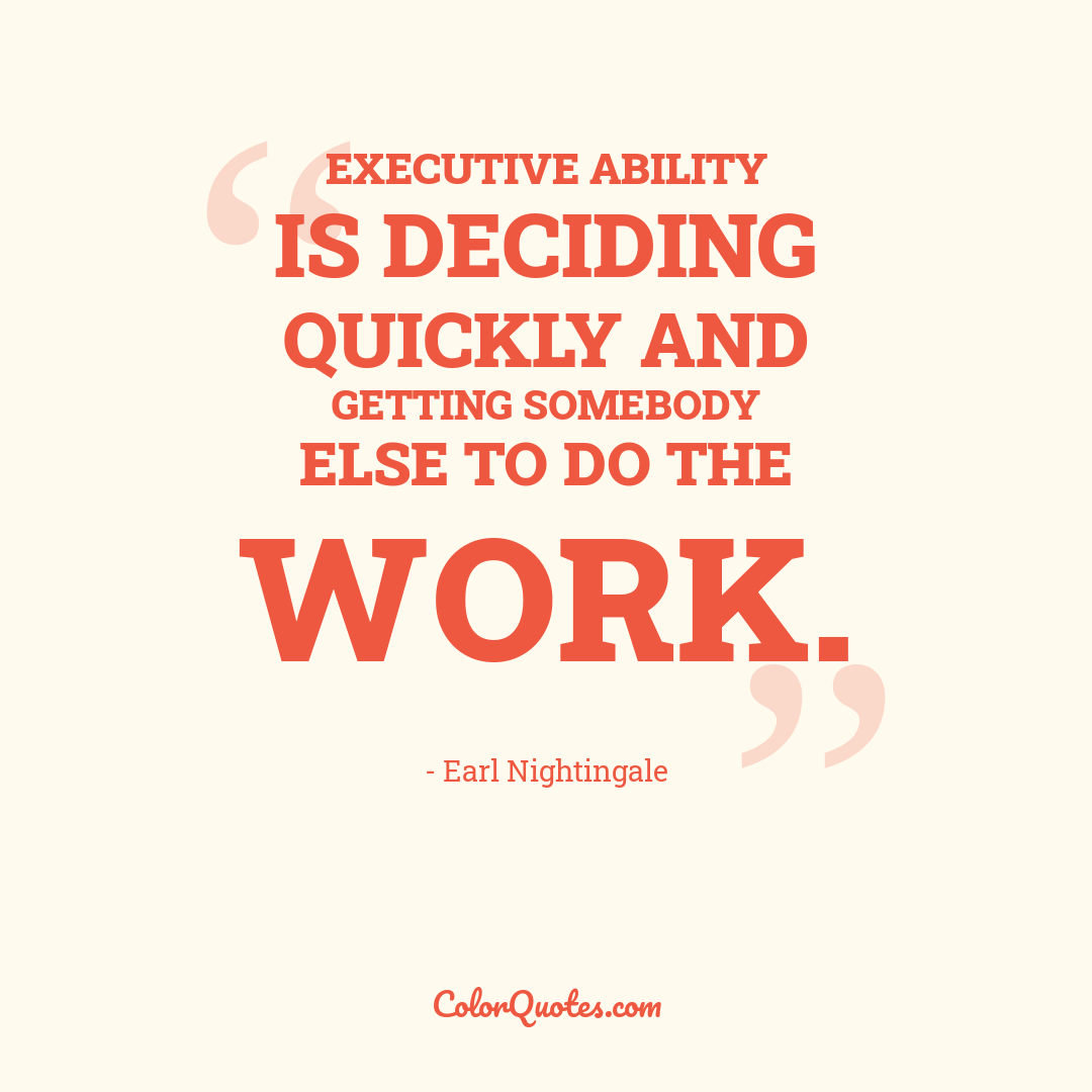 Executive ability is deciding quickly and getting somebody else to do the work.