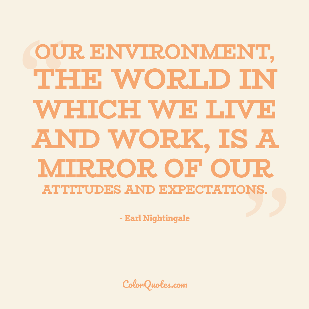 Our environment, the world in which we live and work, is a mirror of our attitudes and expectations.