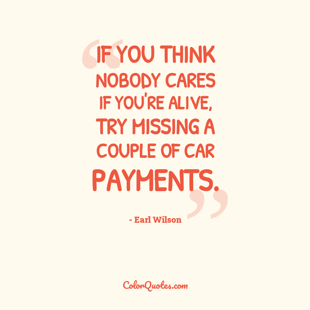 If you think nobody cares if you're alive, try missing a couple of car payments.