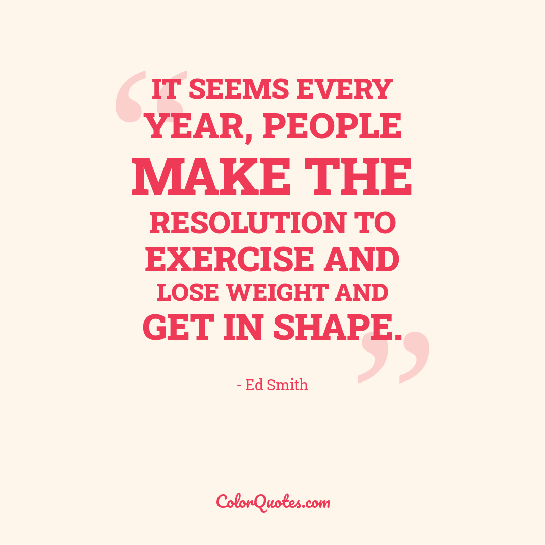 It seems every year, people make the resolution to exercise and lose weight and get in shape.