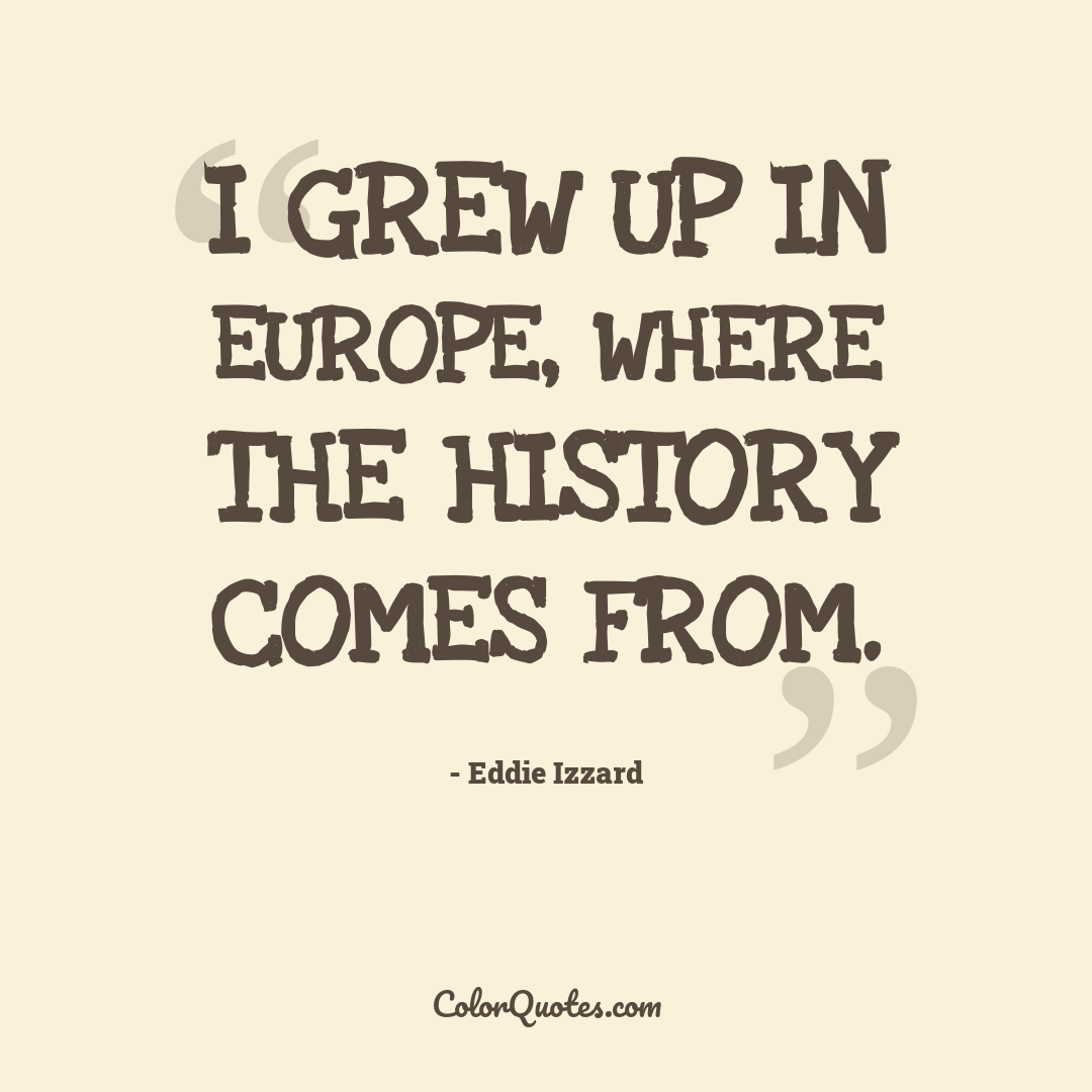 I grew up in Europe, where the history comes from.