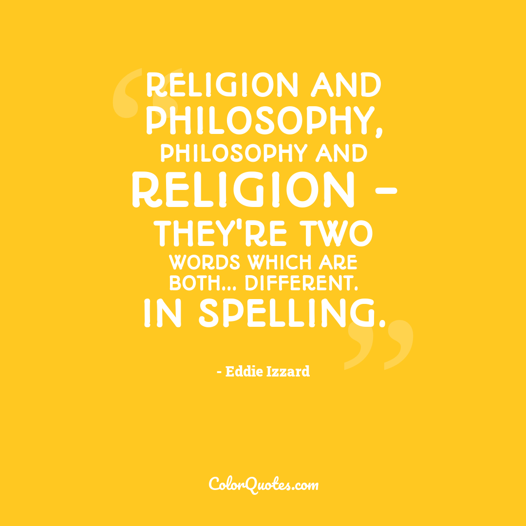 Religion and philosophy, philosophy and religion - they're two words which are both... different. In spelling.