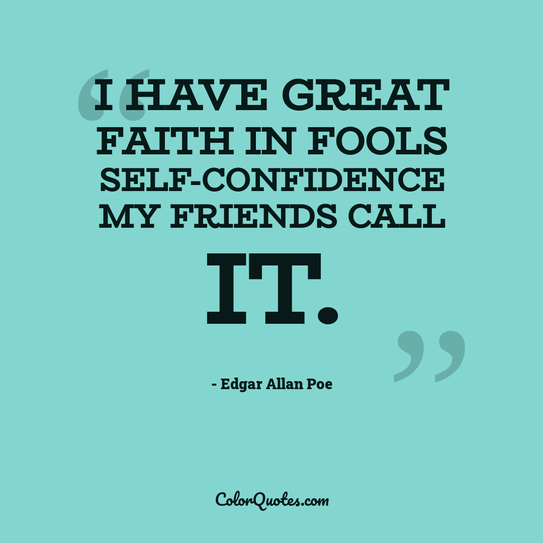 I have great faith in fools self-confidence my friends call it.