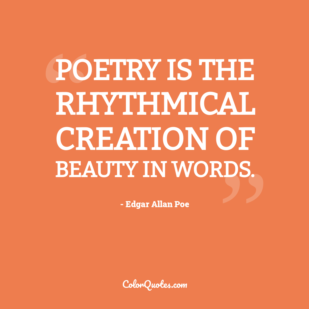 Poetry is the rhythmical creation of beauty in words.