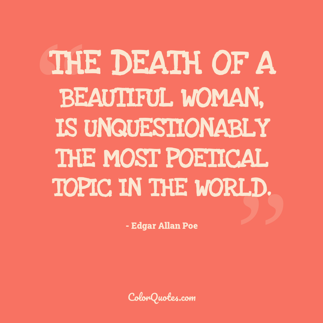 The death of a beautiful woman, is unquestionably the most poetical topic in the world.