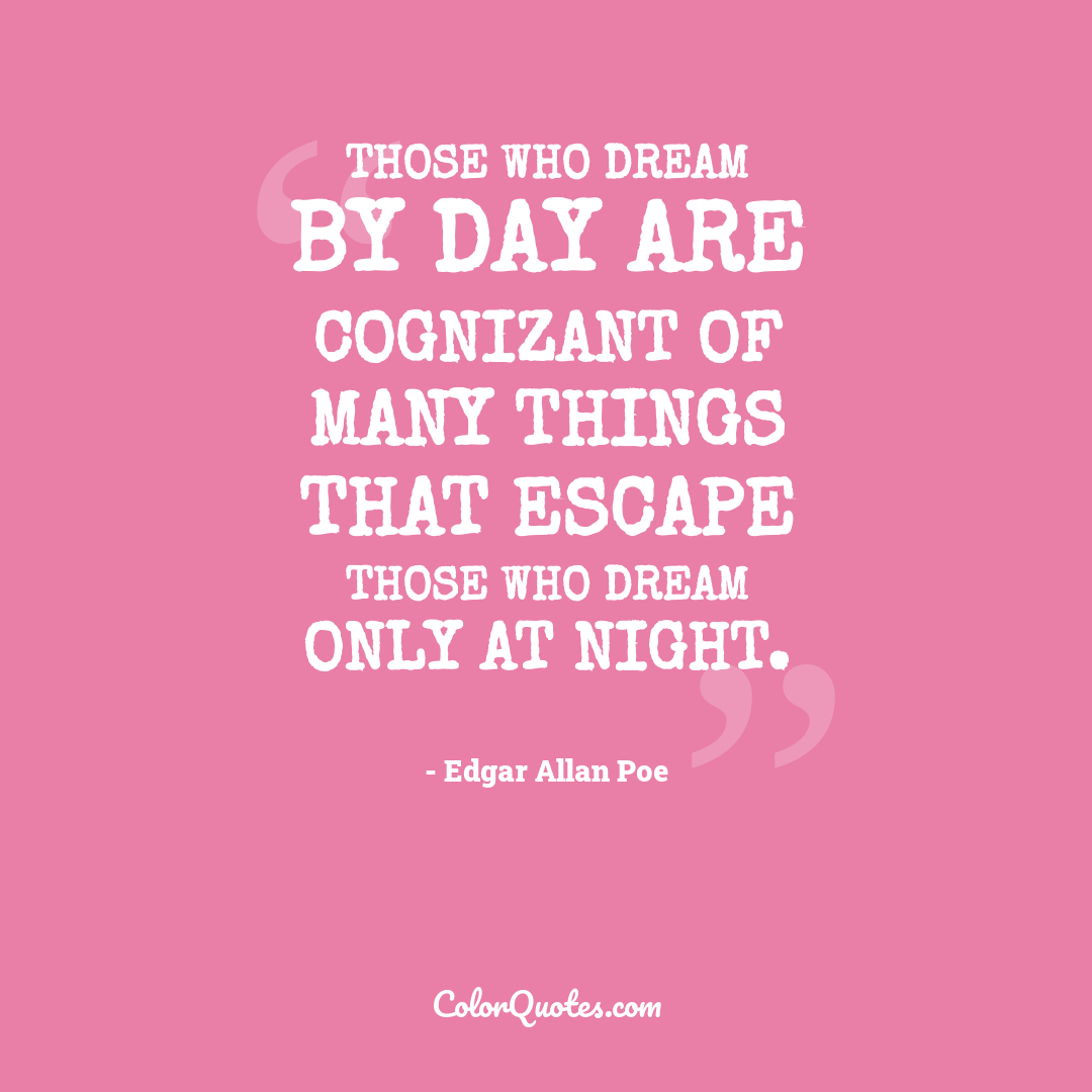 Those who dream by day are cognizant of many things that escape those who dream only at night.
