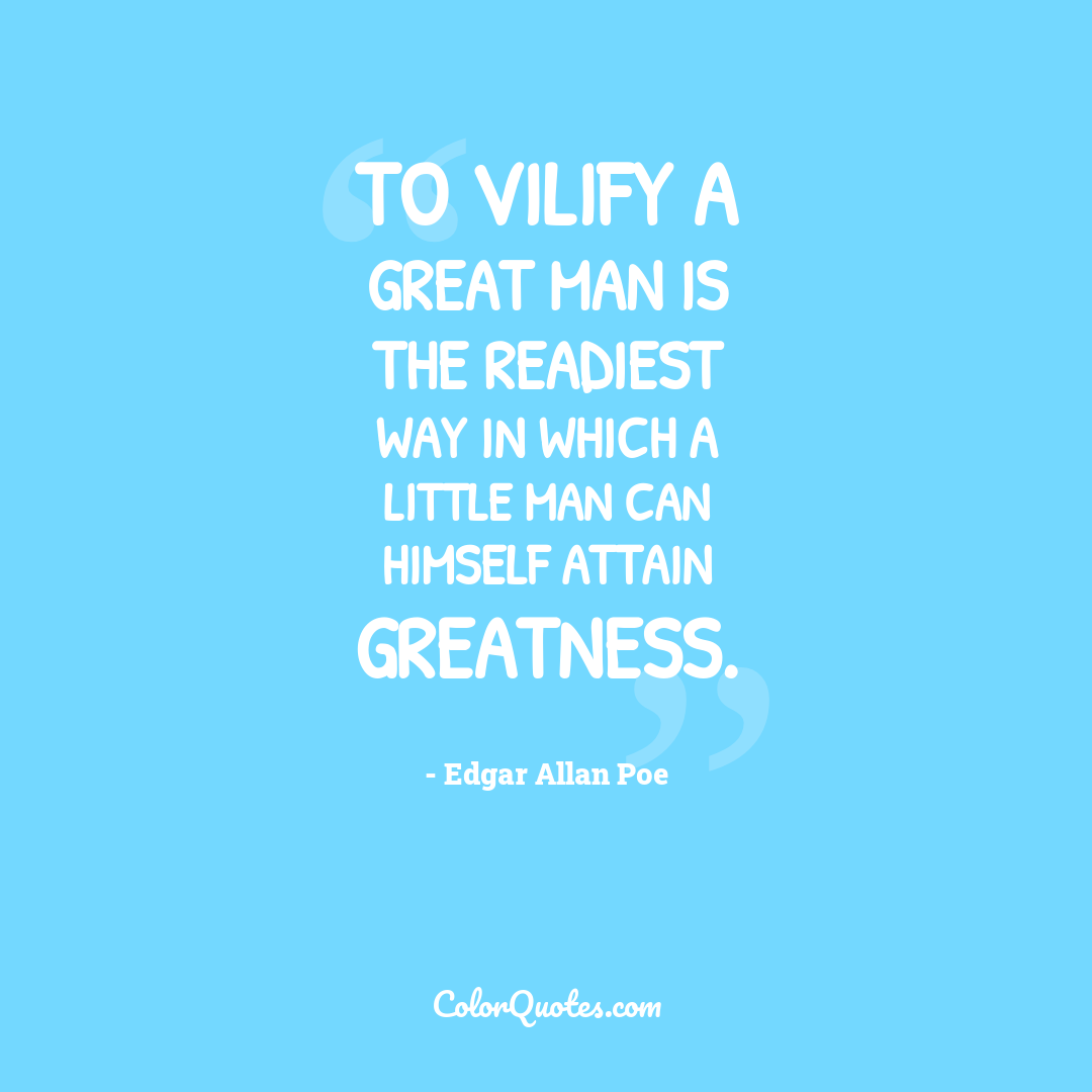 To vilify a great man is the readiest way in which a little man can himself attain greatness.