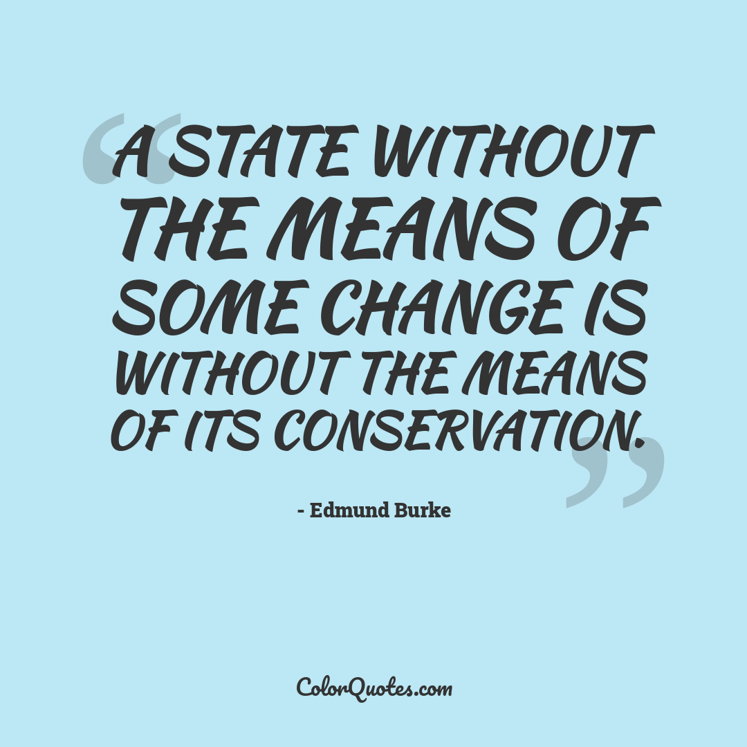 A State without the means of some change is without the means of its conservation.