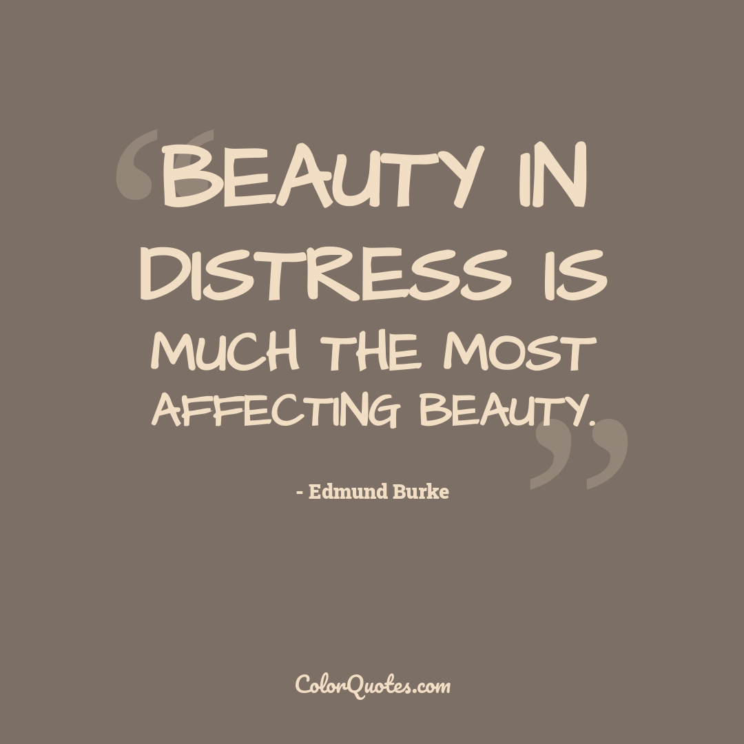 Beauty in distress is much the most affecting beauty. by Edmund Burke