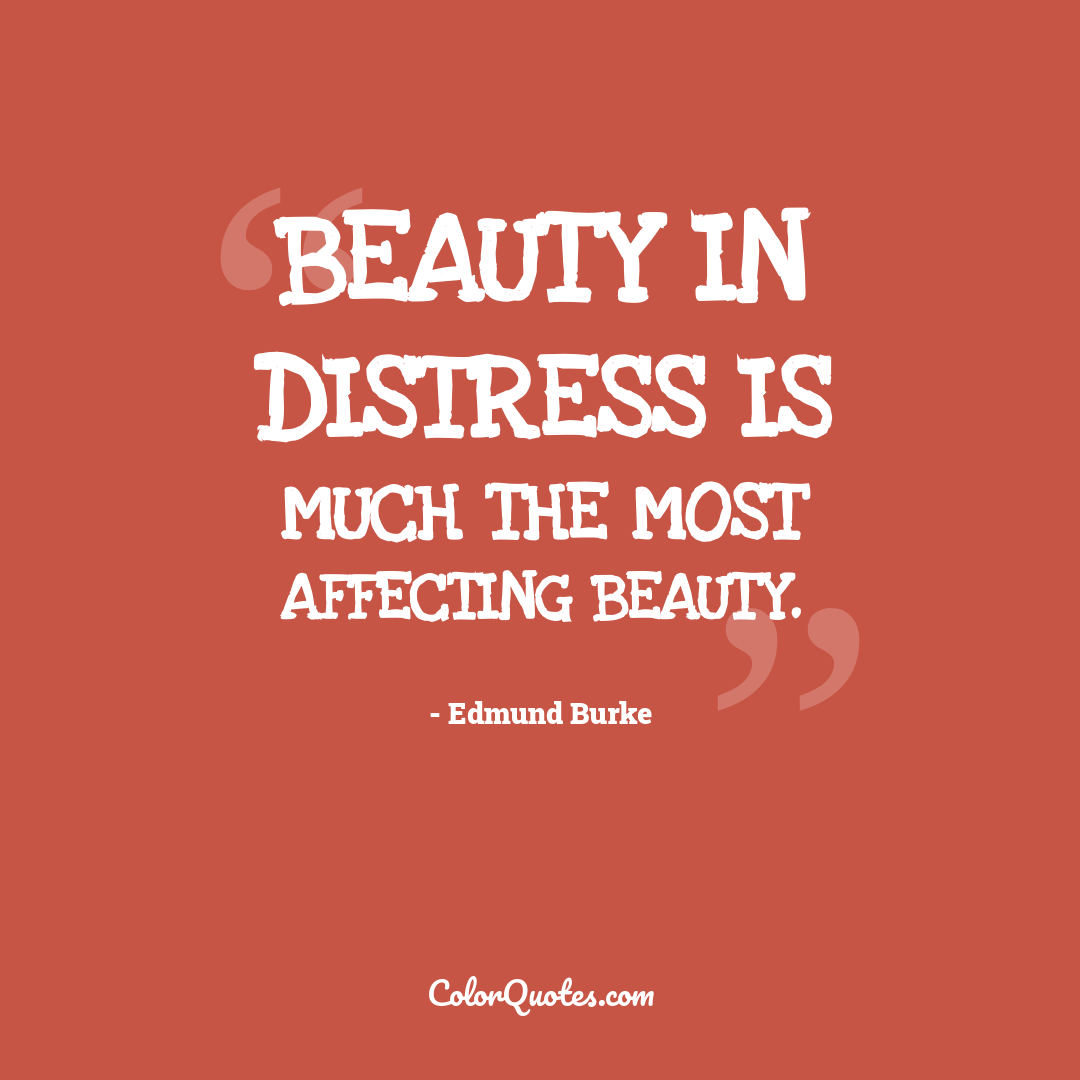 Beauty in distress is much the most affecting beauty.