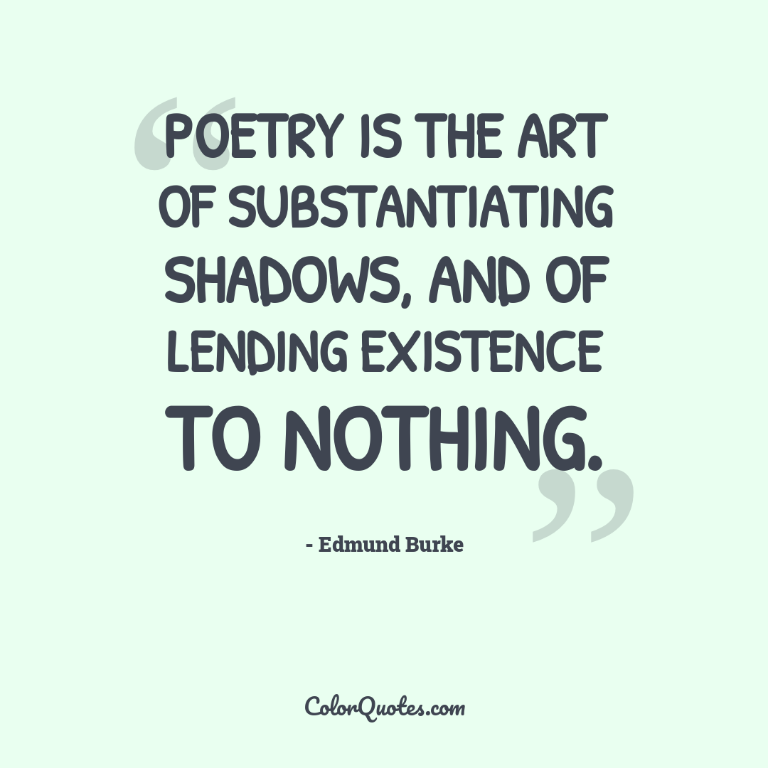 Poetry is the art of substantiating shadows, and of lending existence to nothing.