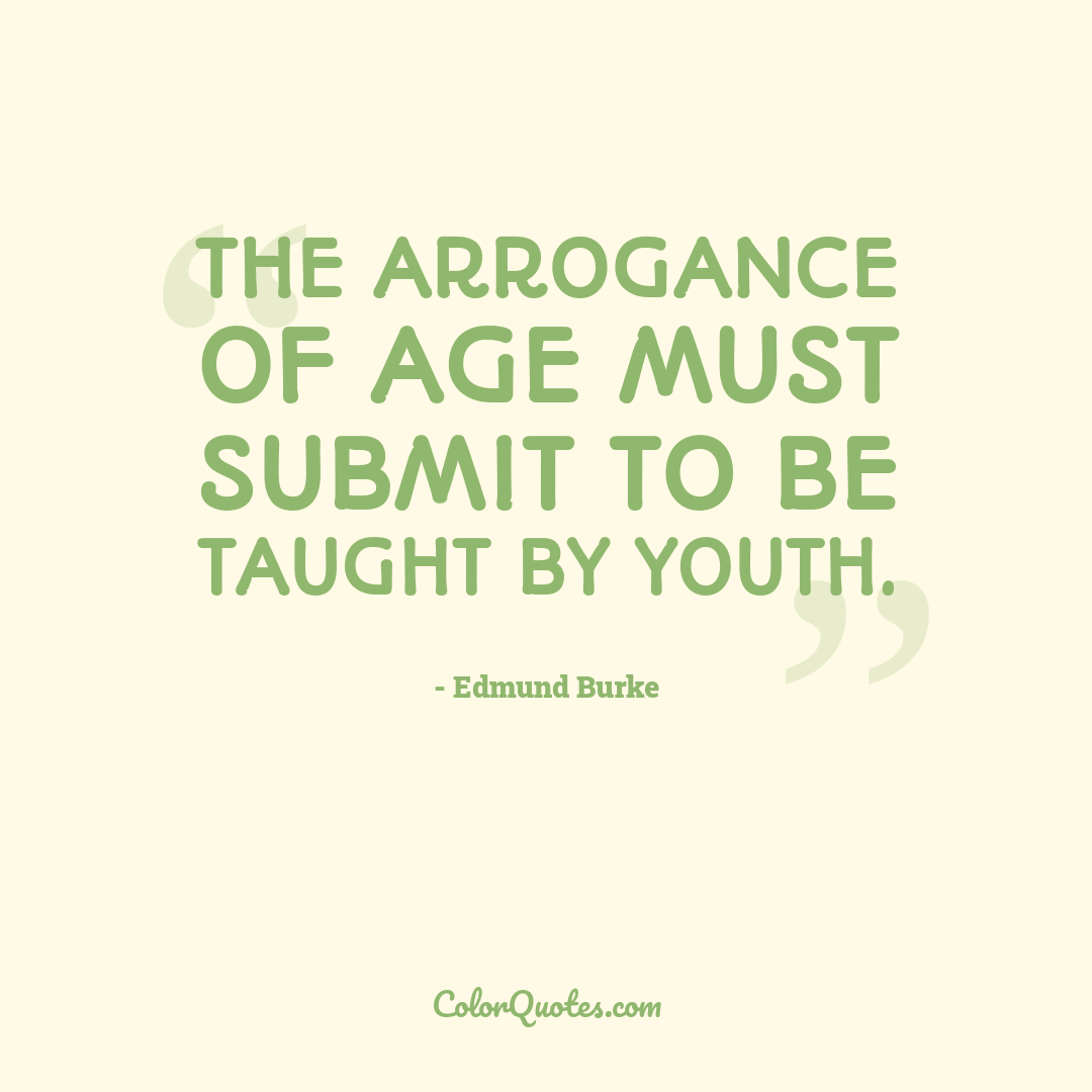 The arrogance of age must submit to be taught by youth.