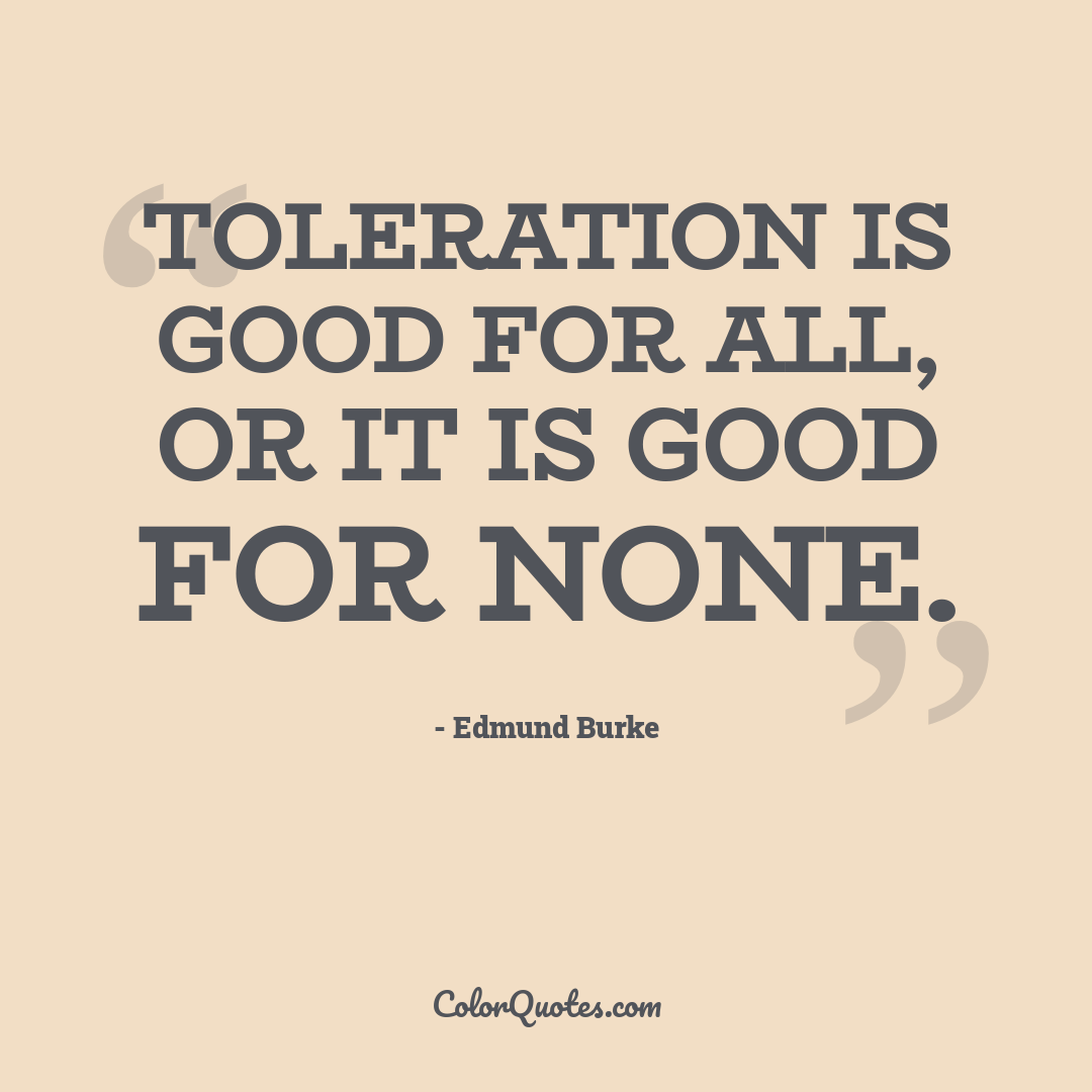 Toleration is good for all, or it is good for none.