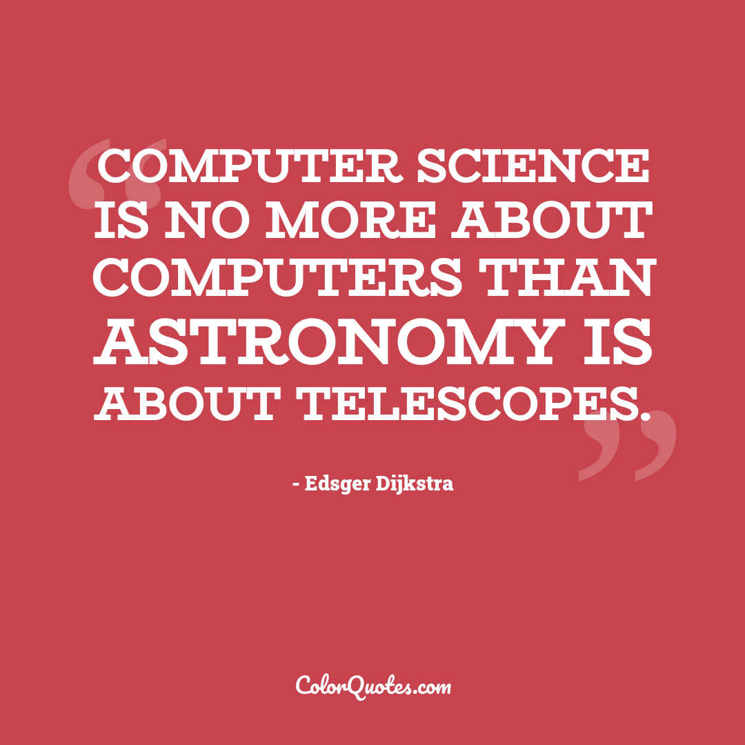 Computer science is no more about computers than astronomy is about telescopes.