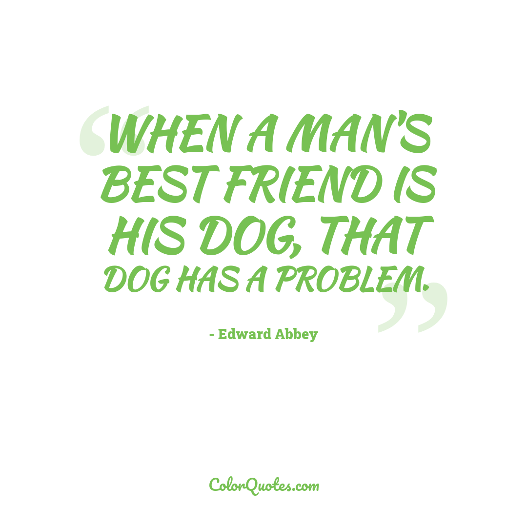 When a man's best friend is his dog, that dog has a problem.