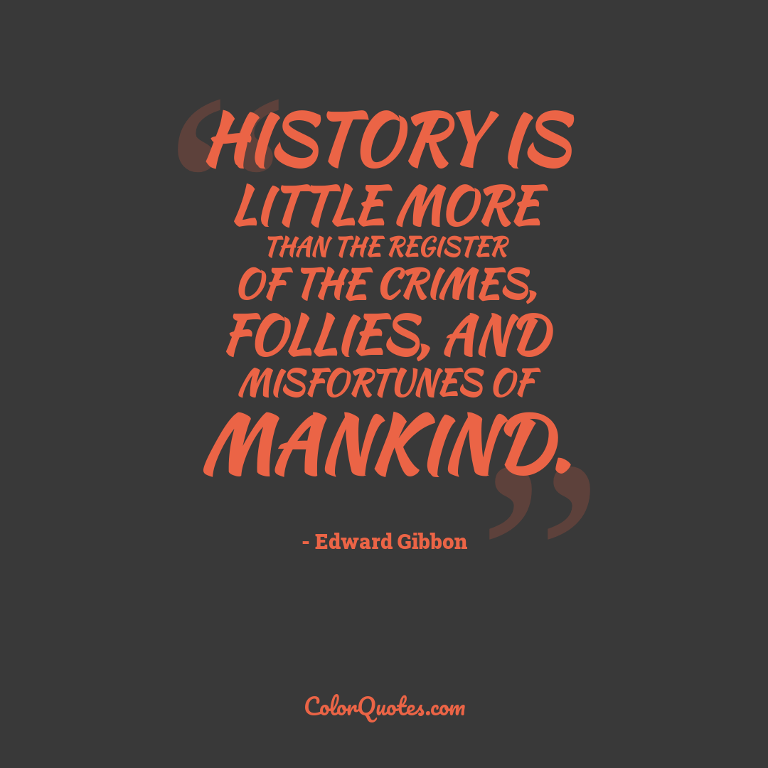 History is little more than the register of the crimes, follies, and misfortunes of mankind.