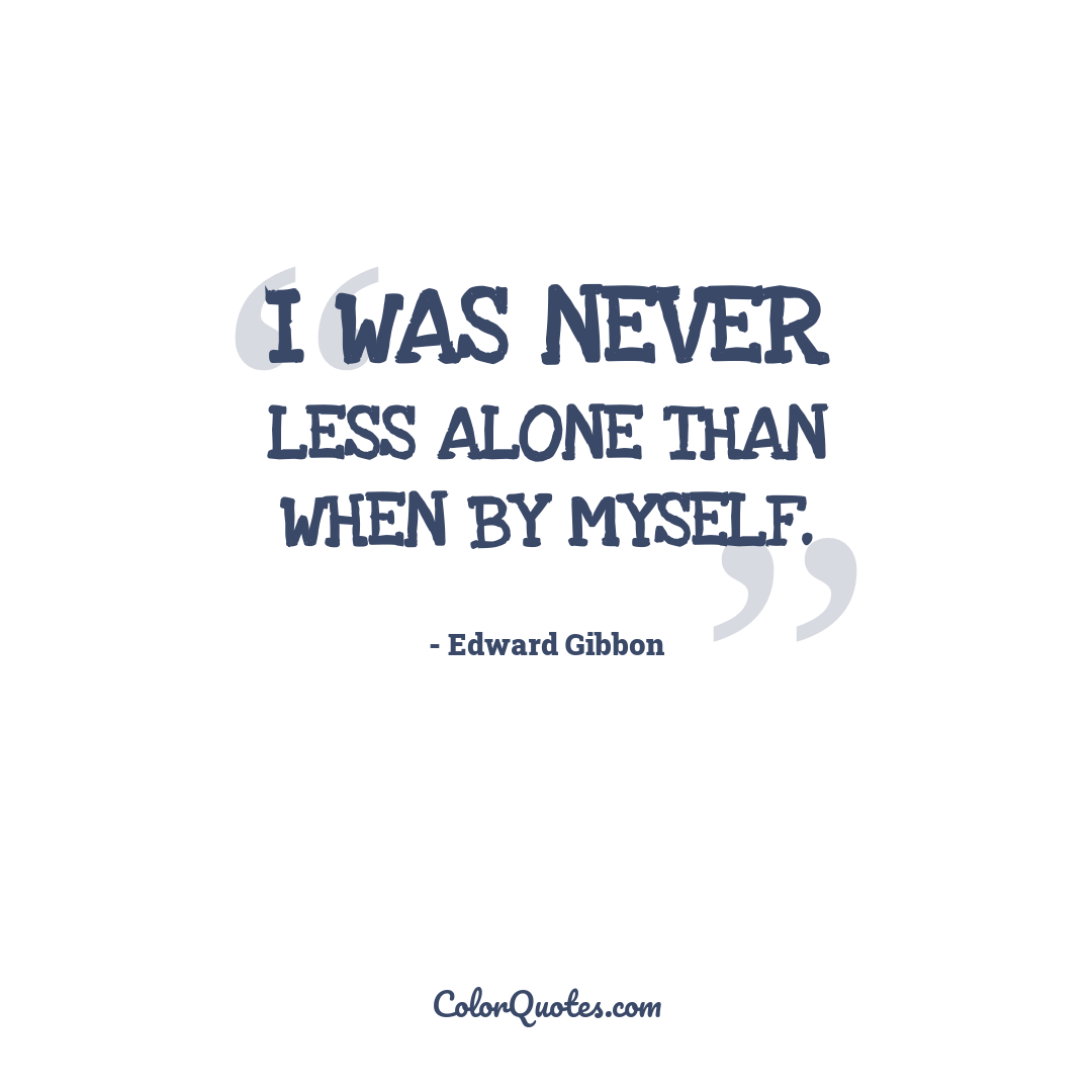 I was never less alone than when by myself.