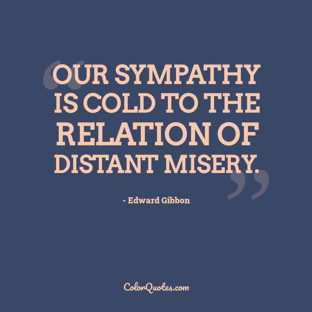Our sympathy is cold to the relation of distant misery.