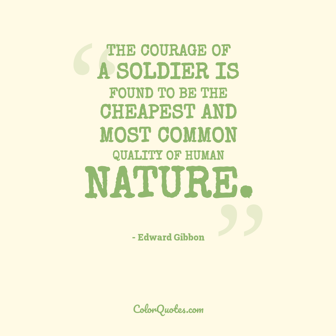 The courage of a soldier is found to be the cheapest and most common quality of human nature.