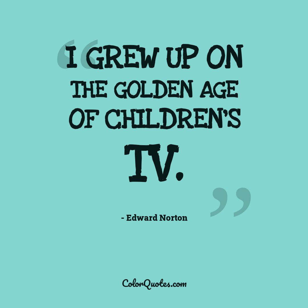 I grew up on the golden age of children's TV.