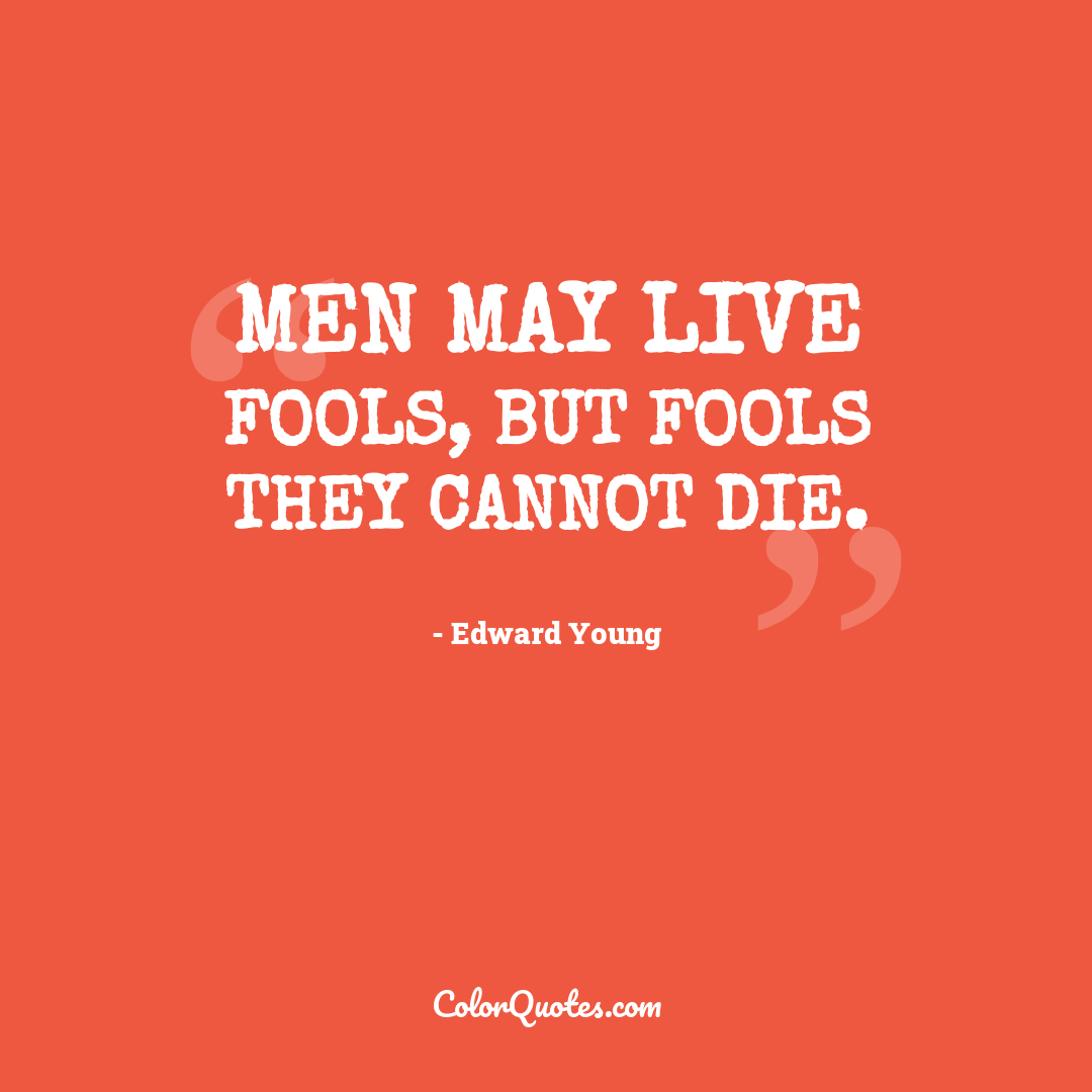Men may live fools, but fools they cannot die.
