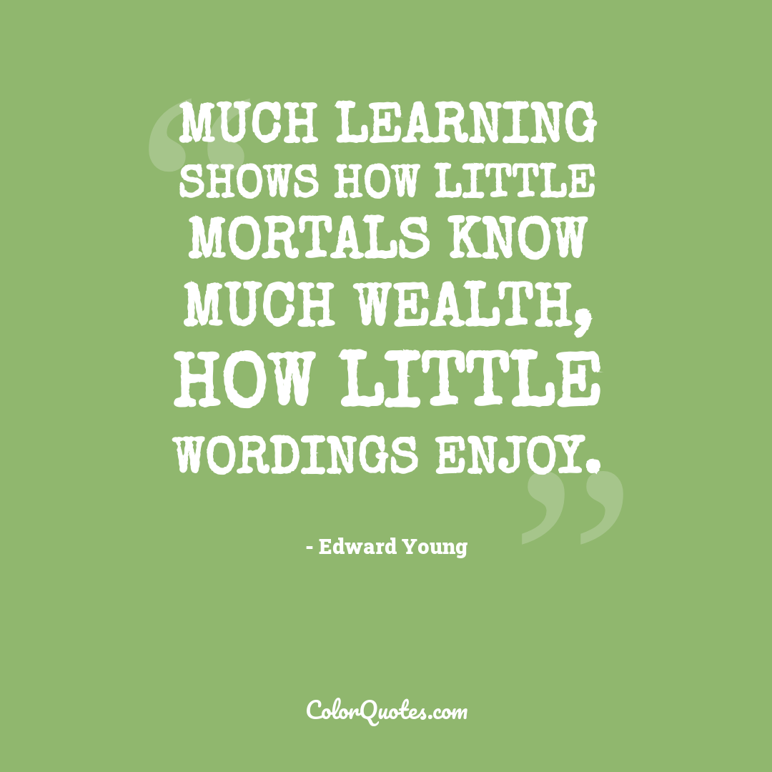 Much learning shows how little mortals know much wealth, how little wordings enjoy.