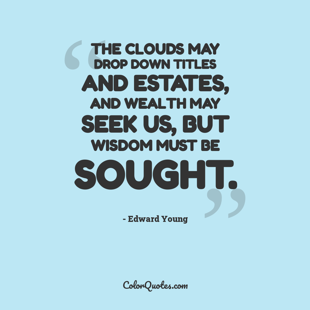 The clouds may drop down titles and estates, and wealth may seek us, but wisdom must be sought.