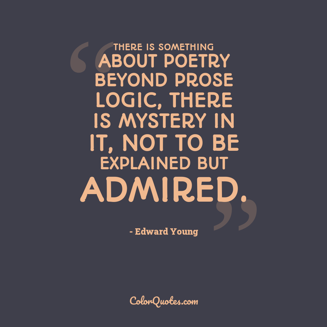 There is something about poetry beyond prose logic, there is mystery in it, not to be explained but admired.