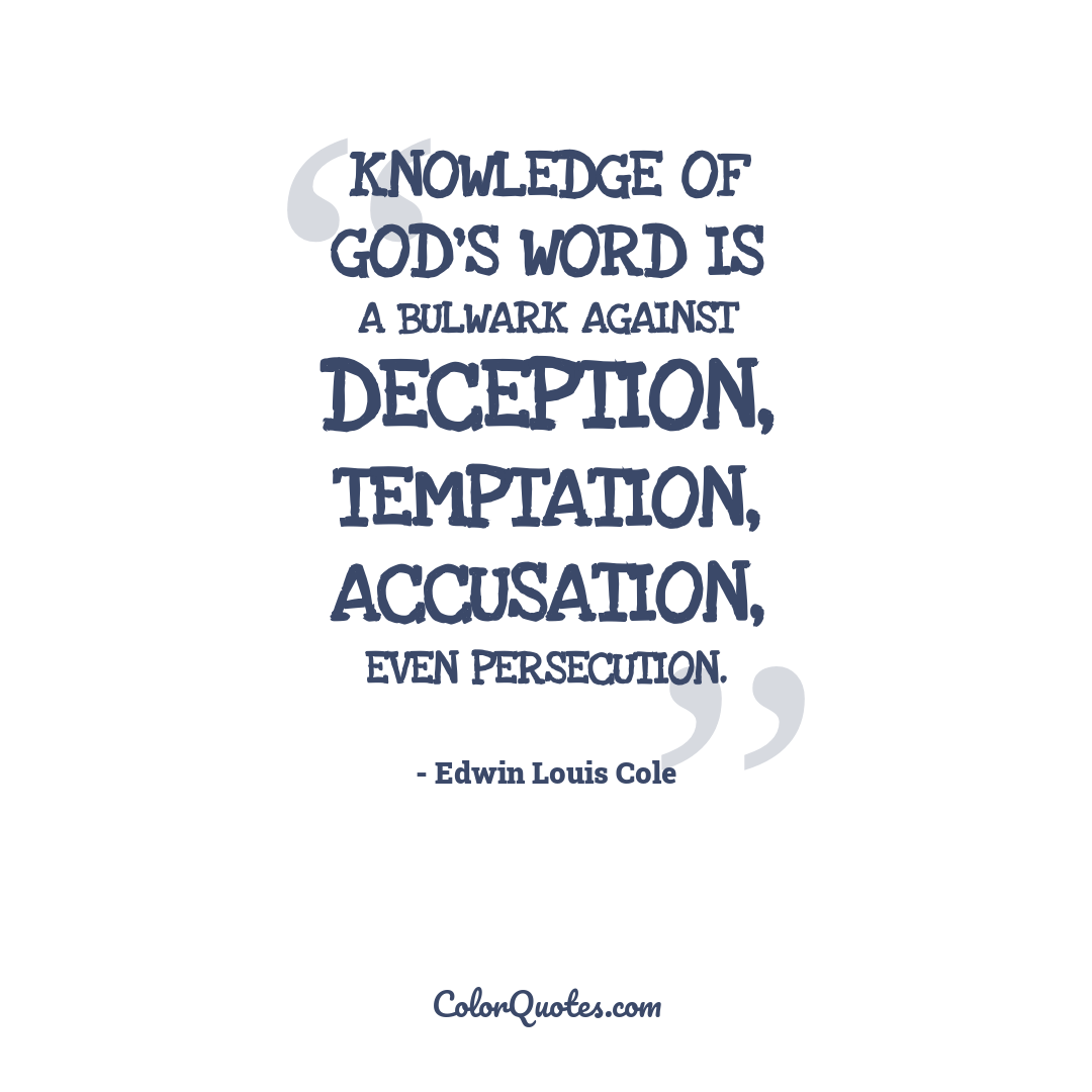 Knowledge of God's Word is a bulwark against deception, temptation, accusation, even persecution.
