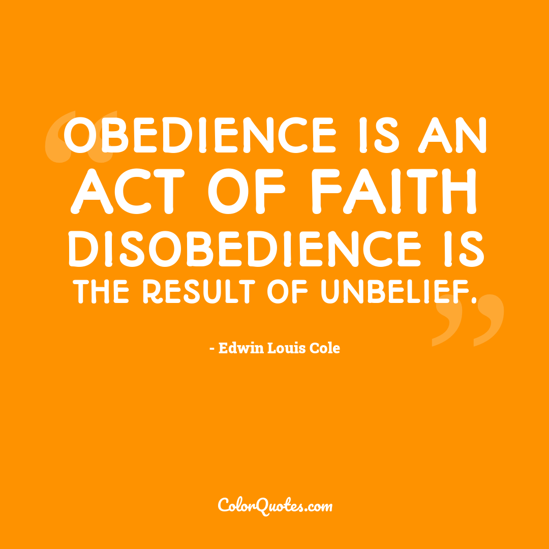 Obedience is an act of faith disobedience is the result of unbelief.