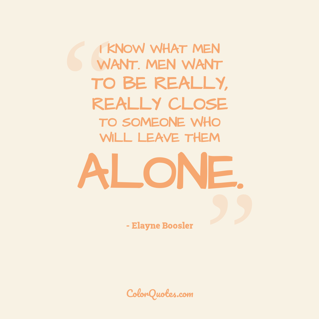 I know what men want. Men want to be really, really close to someone who will leave them alone.