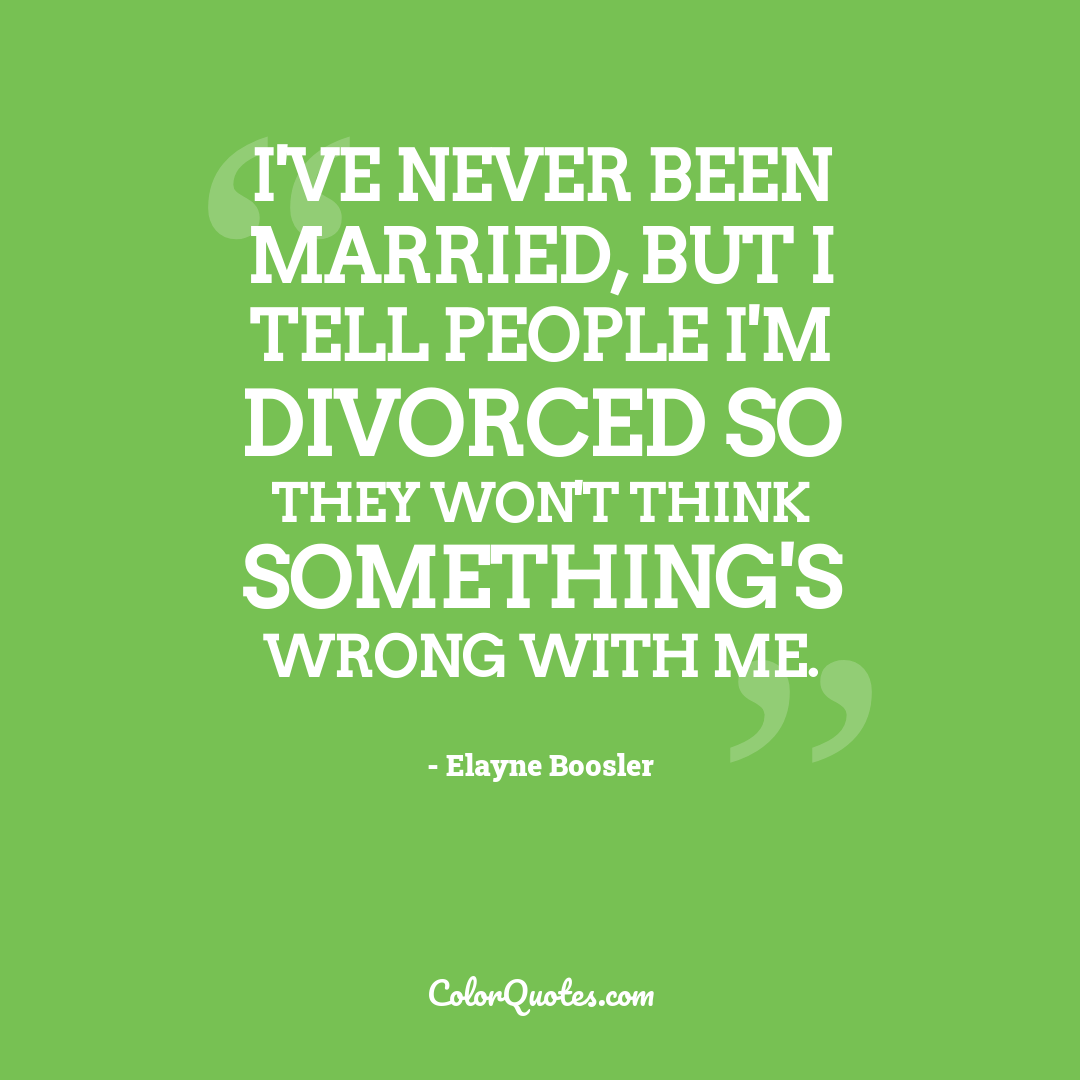 I've never been married, but I tell people I'm divorced so they won't think something's wrong with me.