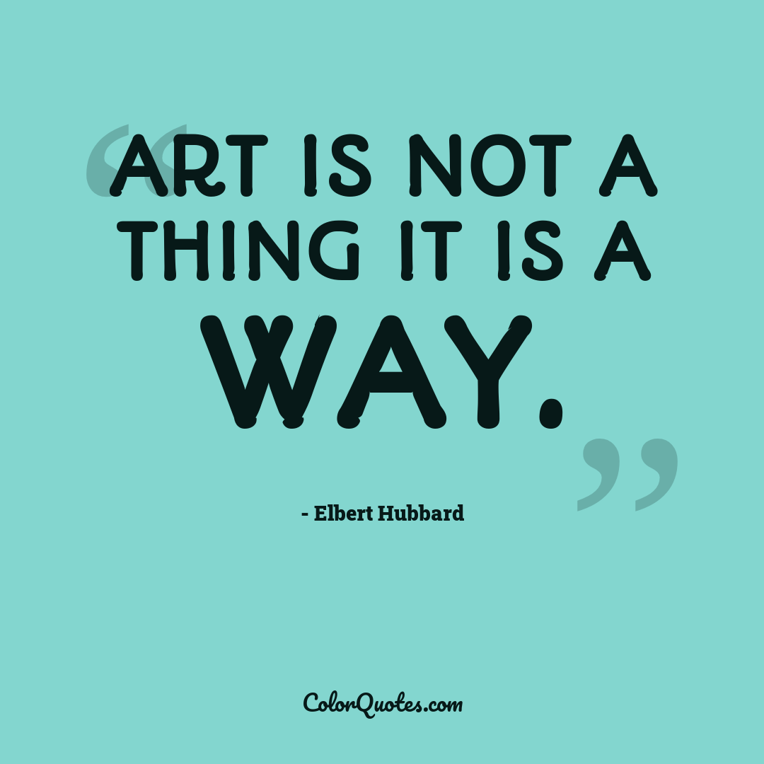 Art is not a thing it is a way.