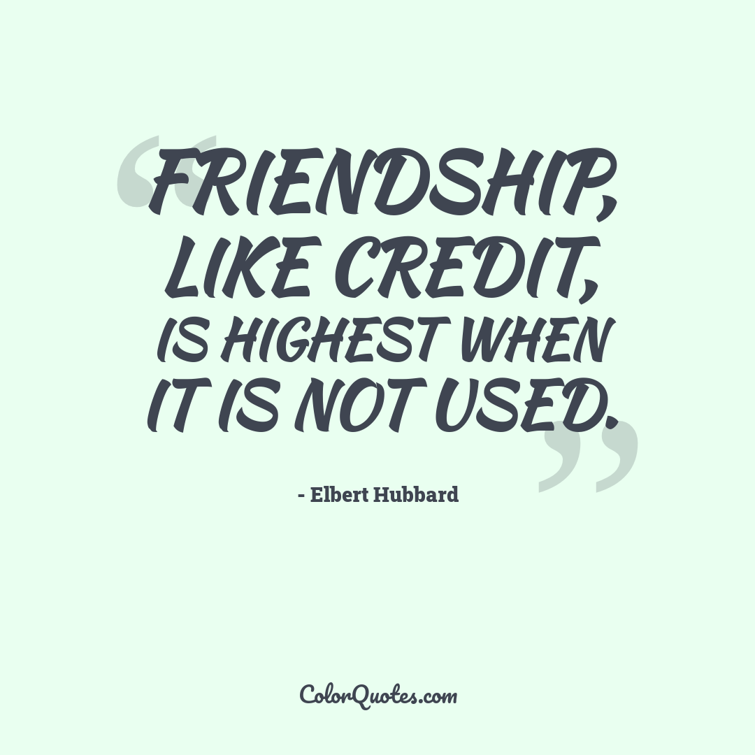 Friendship, like credit, is highest when it is not used.