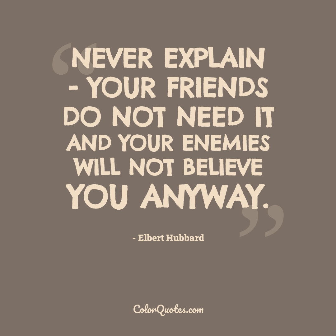 Never explain - your friends do not need it and your enemies will not believe you anyway.