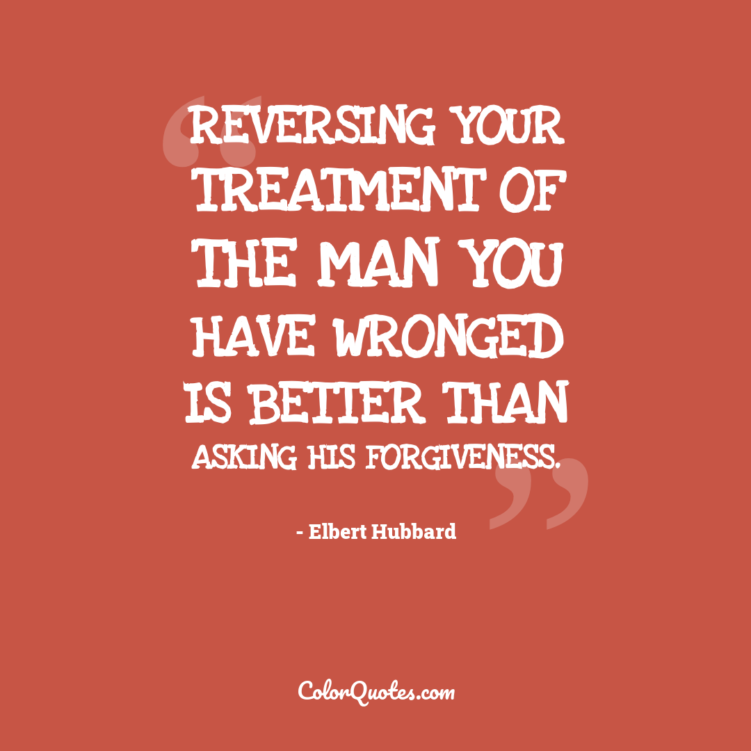 Reversing your treatment of the man you have wronged is better than asking his forgiveness.