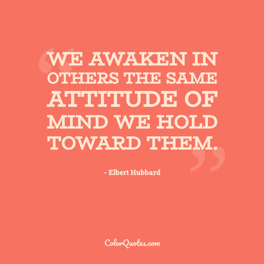 We awaken in others the same attitude of mind we hold toward them.