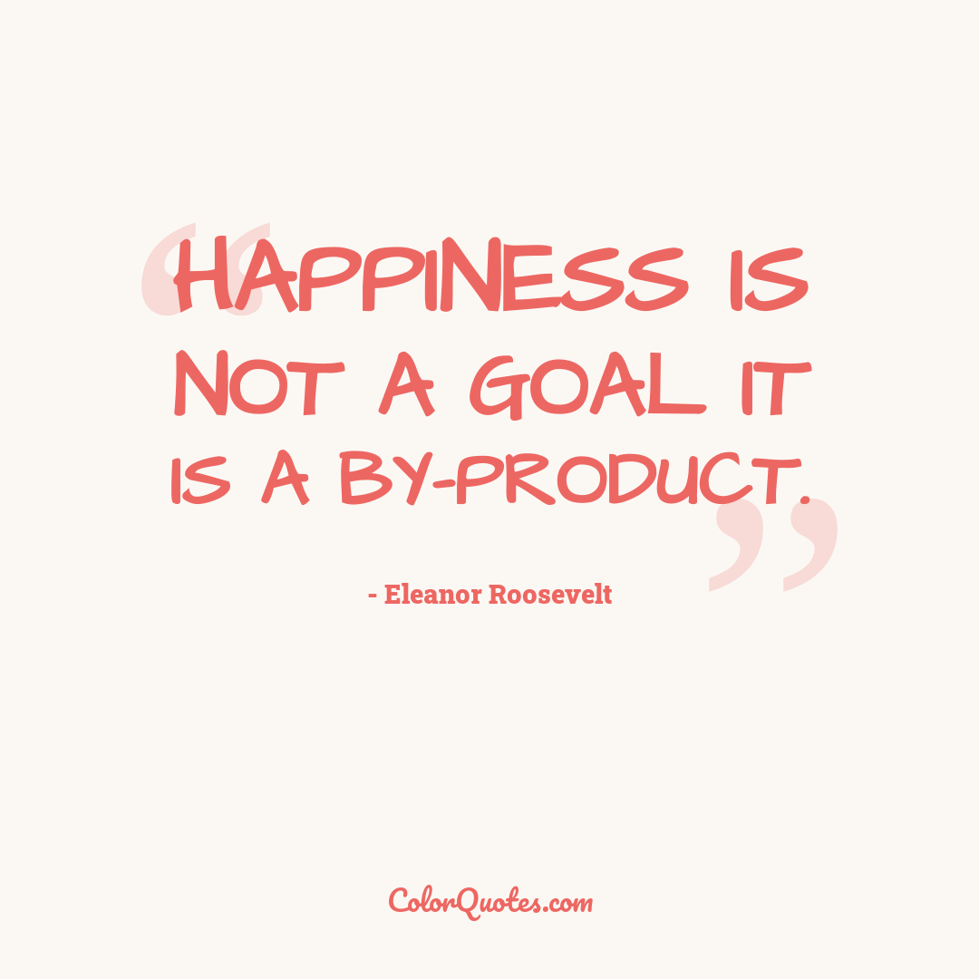Happiness is not a goal it is a by-product.