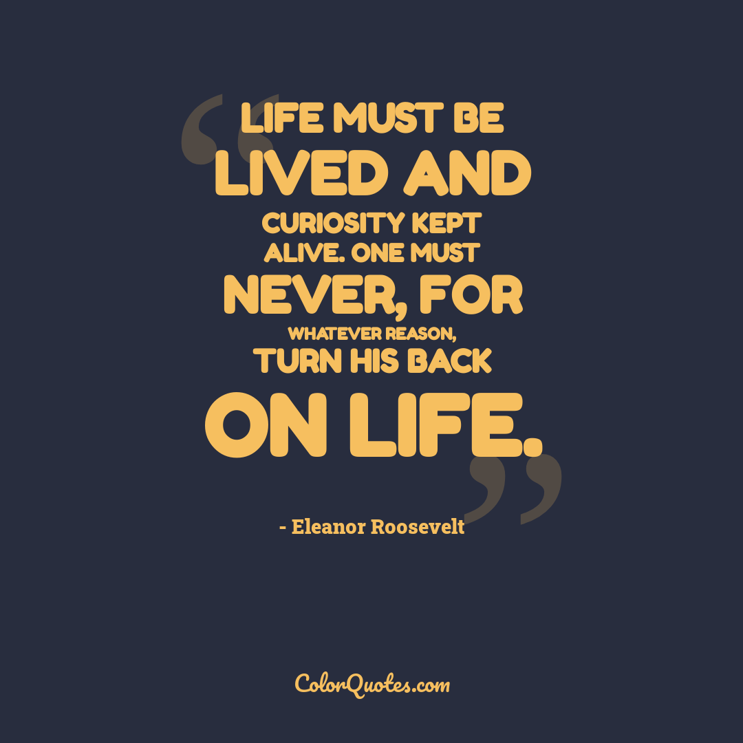 Life must be lived and curiosity kept alive. One must never, for whatever reason, turn his back on life.
